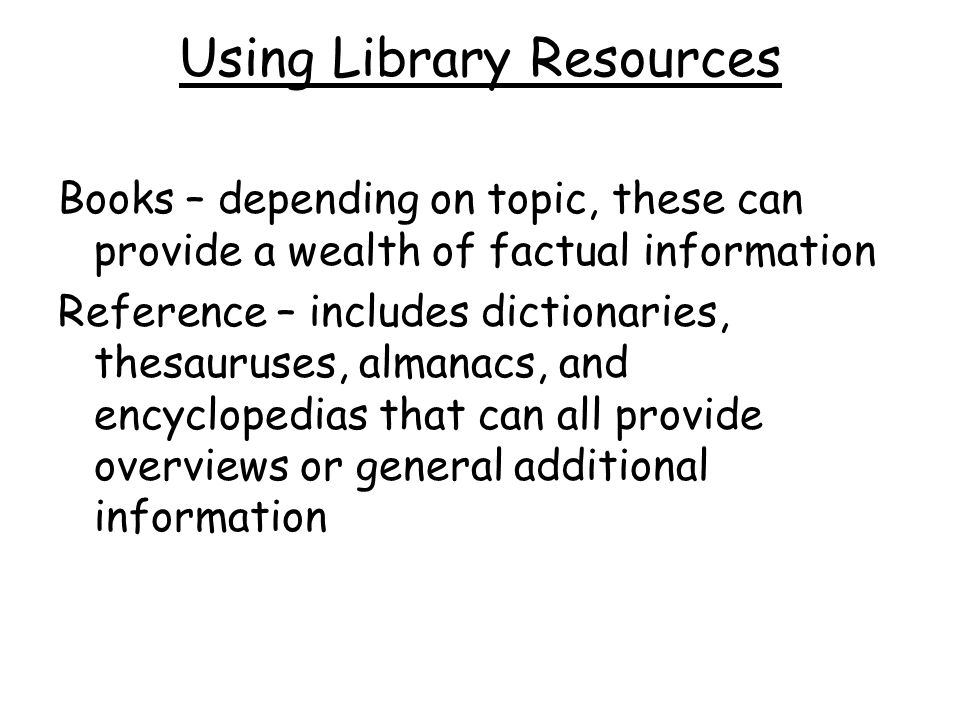 Using Library Resources Books – depending on topic, these can provide a wealth of factual information Reference – includes dictionaries, thesauruses, almanacs, and encyclopedias that can all provide overviews or general additional information