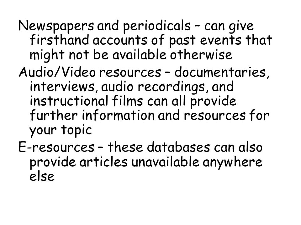 Newspapers and periodicals – can give firsthand accounts of past events that might not be available otherwise Audio/Video resources – documentaries, interviews, audio recordings, and instructional films can all provide further information and resources for your topic E-resources – these databases can also provide articles unavailable anywhere else