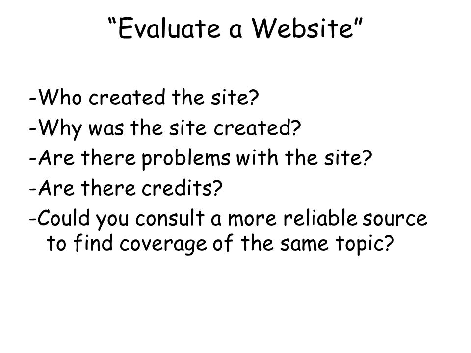 Evaluate a Website -Who created the site. -Why was the site created.