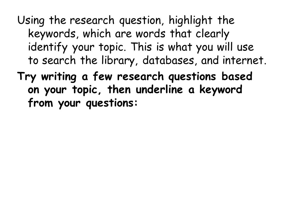 Using the research question, highlight the keywords, which are words that clearly identify your topic.