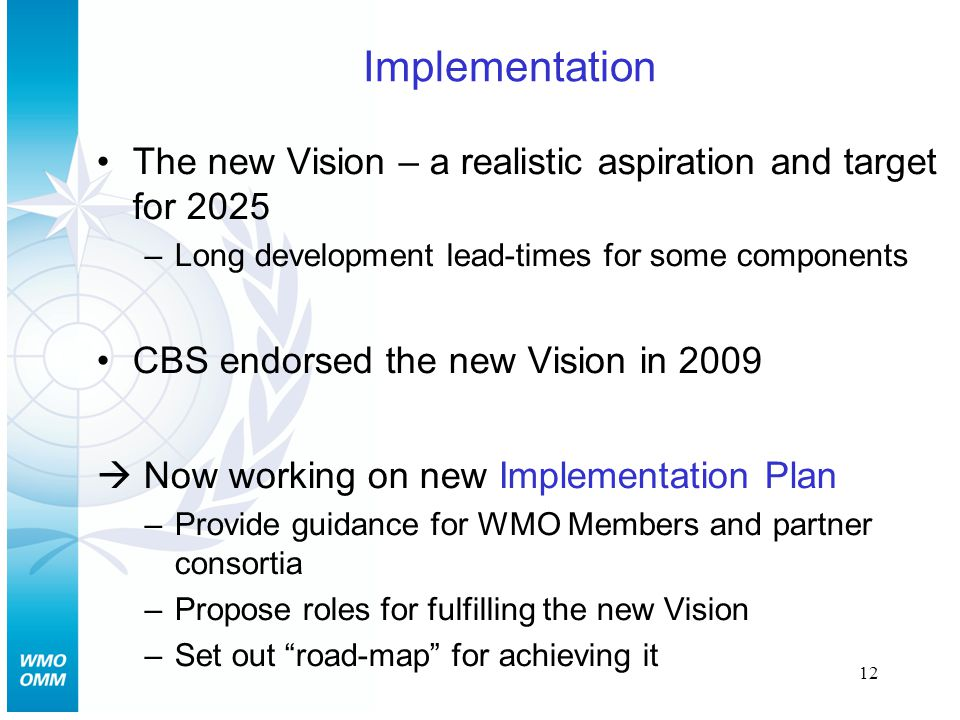 12 Implementation The new Vision – a realistic aspiration and target for 2025 –Long development lead-times for some components CBS endorsed the new Vision in 2009  Now working on new Implementation Plan –Provide guidance for WMO Members and partner consortia –Propose roles for fulfilling the new Vision –Set out road-map for achieving it