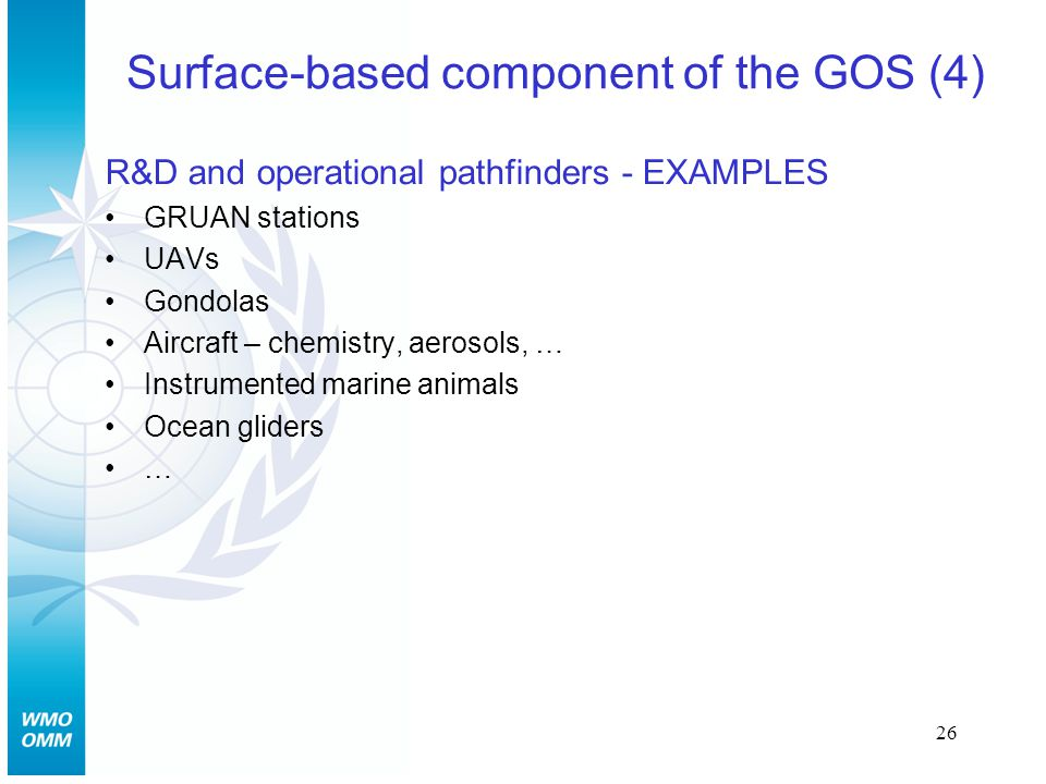 26 Surface-based component of the GOS (4) R&D and operational pathfinders - EXAMPLES GRUAN stations UAVs Gondolas Aircraft – chemistry, aerosols, … Instrumented marine animals Ocean gliders …