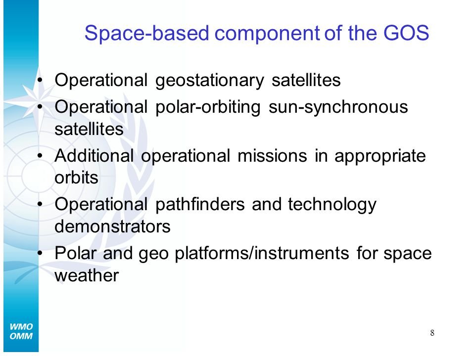 8 Space-based component of the GOS Operational geostationary satellites Operational polar-orbiting sun-synchronous satellites Additional operational missions in appropriate orbits Operational pathfinders and technology demonstrators Polar and geo platforms/instruments for space weather