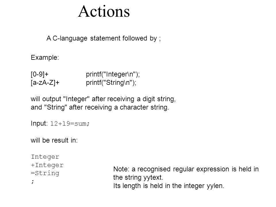Actions A C-language statement followed by ; Example: [0-9]+printf( Integer\n ); [a-zA-Z]+printf( String\n ); will output Integer after receiving a digit string, and String after receiving a character string.