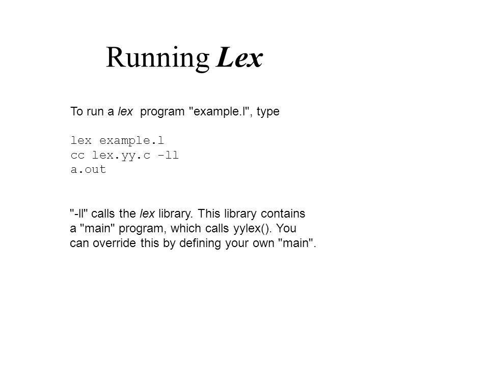Running Lex To run a lex program example.l , type lex example.l cc lex.yy.c -ll a.out -ll calls the lex library.