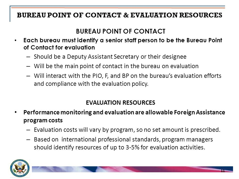 BUREAU POINT OF CONTACT & EVALUATION RESOURCES 11 BUREAU POINT OF CONTACT Each bureau must identify a senior staff person to be the Bureau Point of Contact for evaluation – Should be a Deputy Assistant Secretary or their designee – Will be the main point of contact in the bureau on evaluation – Will interact with the PIO, F, and BP on the bureau's evaluation efforts and compliance with the evaluation policy.
