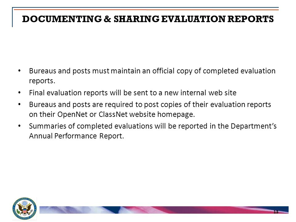 DOCUMENTING & SHARING EVALUATION REPORTS 13 Bureaus and posts must maintain an official copy of completed evaluation reports.