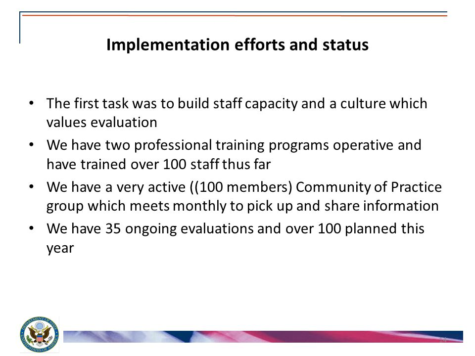 Implementation efforts and status The first task was to build staff capacity and a culture which values evaluation We have two professional training programs operative and have trained over 100 staff thus far We have a very active ((100 members) Community of Practice group which meets monthly to pick up and share information We have 35 ongoing evaluations and over 100 planned this year 14