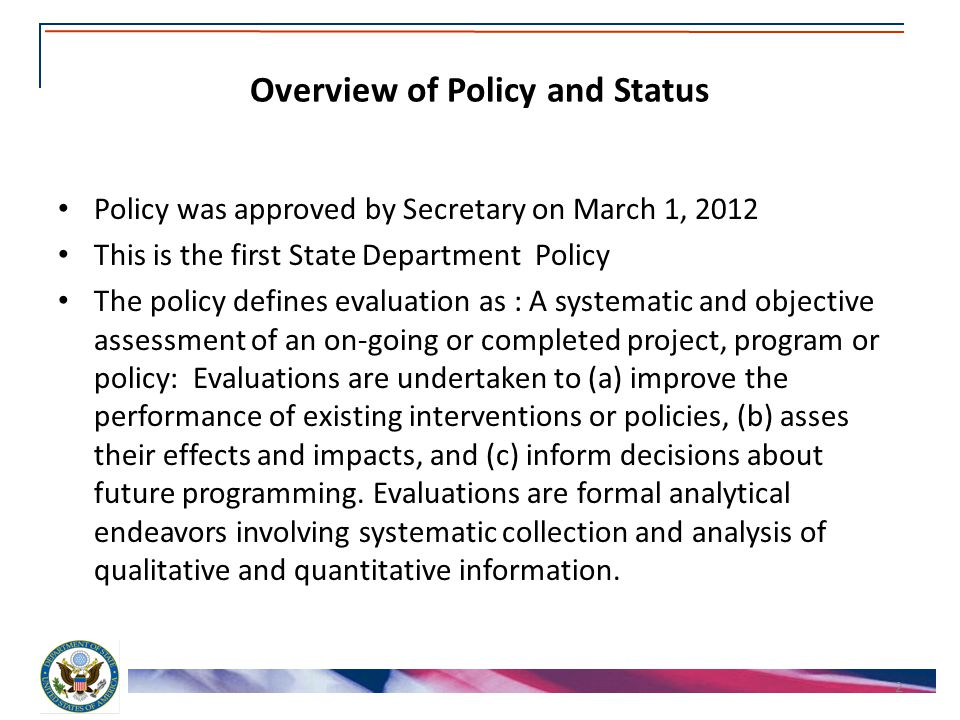 Overview of Policy and Status Policy was approved by Secretary on March 1, 2012 This is the first State Department Policy The policy defines evaluation as : A systematic and objective assessment of an on-going or completed project, program or policy: Evaluations are undertaken to (a) improve the performance of existing interventions or policies, (b) asses their effects and impacts, and (c) inform decisions about future programming.