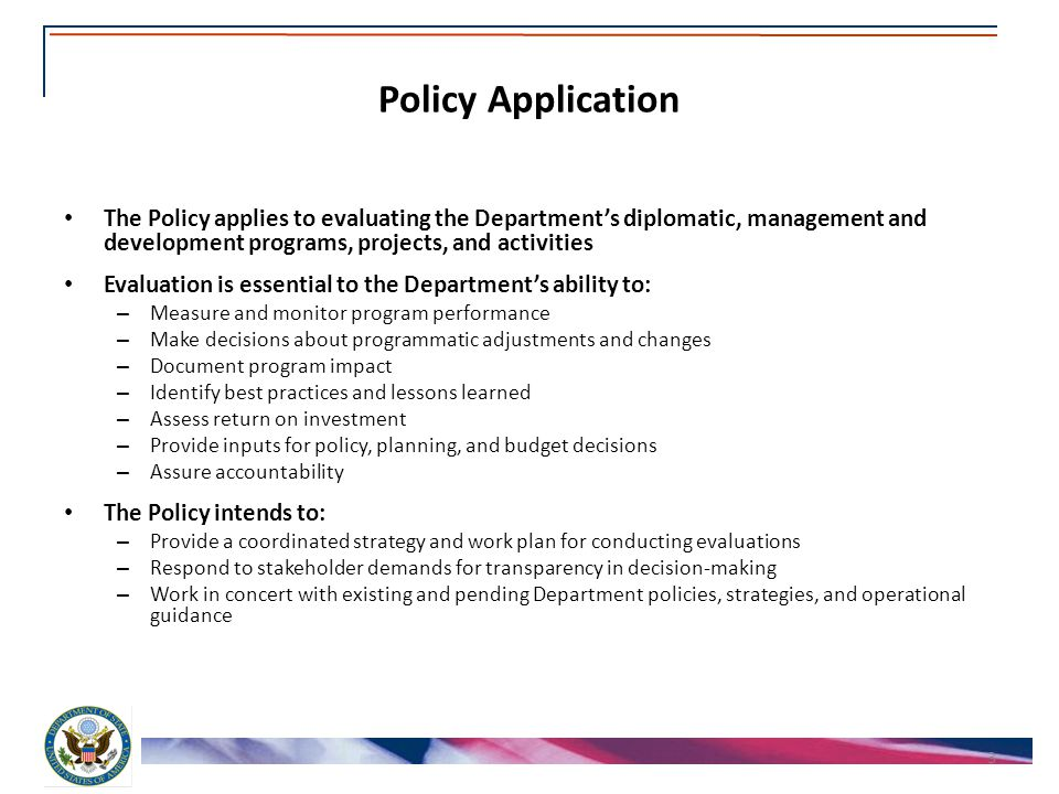 Policy Application The Policy applies to evaluating the Department's diplomatic, management and development programs, projects, and activities Evaluation is essential to the Department's ability to: – Measure and monitor program performance – Make decisions about programmatic adjustments and changes – Document program impact – Identify best practices and lessons learned – Assess return on investment – Provide inputs for policy, planning, and budget decisions – Assure accountability The Policy intends to: – Provide a coordinated strategy and work plan for conducting evaluations – Respond to stakeholder demands for transparency in decision-making – Work in concert with existing and pending Department policies, strategies, and operational guidance 3