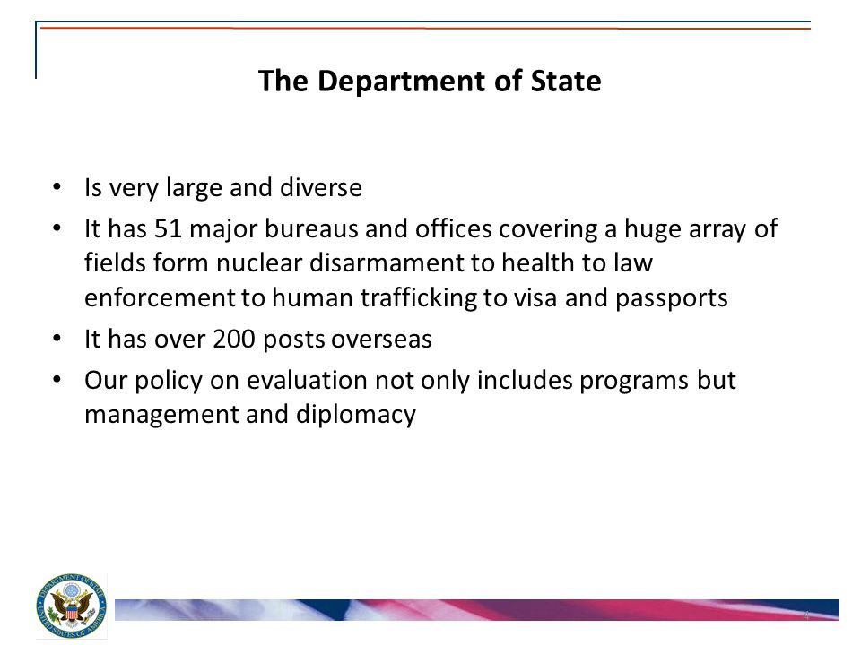 The Department of State Is very large and diverse It has 51 major bureaus and offices covering a huge array of fields form nuclear disarmament to health to law enforcement to human trafficking to visa and passports It has over 200 posts overseas Our policy on evaluation not only includes programs but management and diplomacy 4