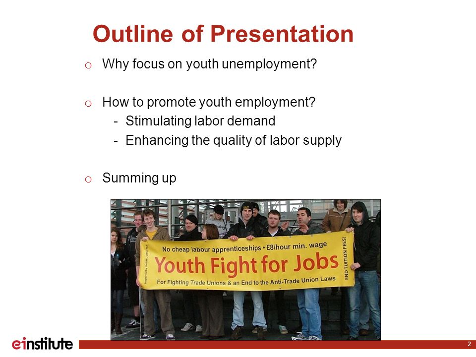 Outline of Presentation o Why focus on youth unemployment.