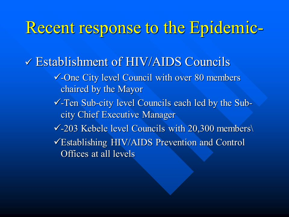 Recent response to the Epidemic- Establishment of HIV/AIDS Councils Establishment of HIV/AIDS Councils -One City level Council with over 80 members chaired by the Mayor -One City level Council with over 80 members chaired by the Mayor -Ten Sub-city level Councils each led by the Sub- city Chief Executive Manager -Ten Sub-city level Councils each led by the Sub- city Chief Executive Manager -203 Kebele level Councils with 20,300 members\ -203 Kebele level Councils with 20,300 members\ Establishing HIV/AIDS Prevention and Control Offices at all levels Establishing HIV/AIDS Prevention and Control Offices at all levels