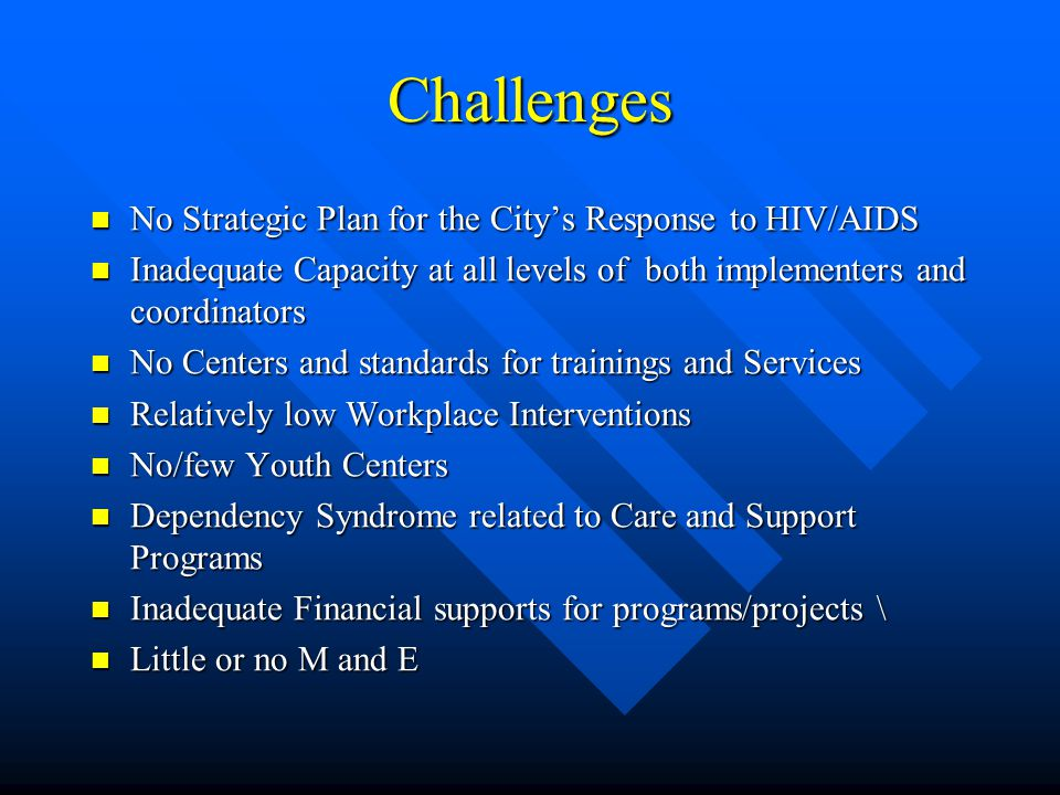 Challenges No Strategic Plan for the City's Response to HIV/AIDS No Strategic Plan for the City's Response to HIV/AIDS Inadequate Capacity at all levels of both implementers and coordinators Inadequate Capacity at all levels of both implementers and coordinators No Centers and standards for trainings and Services No Centers and standards for trainings and Services Relatively low Workplace Interventions Relatively low Workplace Interventions No/few Youth Centers No/few Youth Centers Dependency Syndrome related to Care and Support Programs Dependency Syndrome related to Care and Support Programs Inadequate Financial supports for programs/projects \ Inadequate Financial supports for programs/projects \ Little or no M and E Little or no M and E