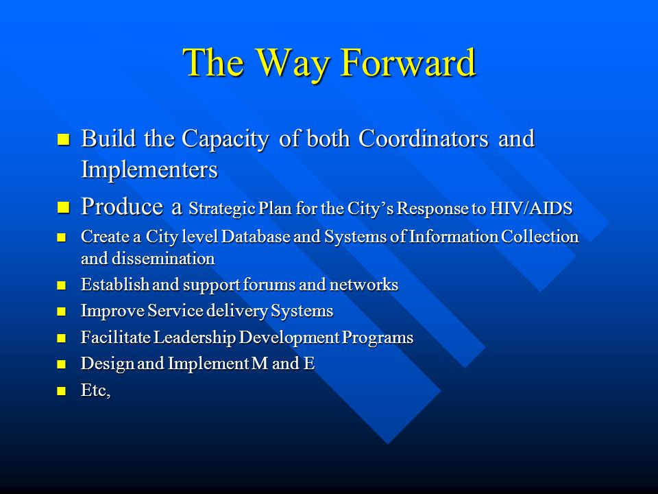 The Way Forward Build the Capacity of both Coordinators and Implementers Build the Capacity of both Coordinators and Implementers Produce a Strategic Plan for the City's Response to HIV/AIDS Produce a Strategic Plan for the City's Response to HIV/AIDS Create a City level Database and Systems of Information Collection and dissemination Create a City level Database and Systems of Information Collection and dissemination Establish and support forums and networks Establish and support forums and networks Improve Service delivery Systems Improve Service delivery Systems Facilitate Leadership Development Programs Facilitate Leadership Development Programs Design and Implement M and E Design and Implement M and E Etc, Etc,