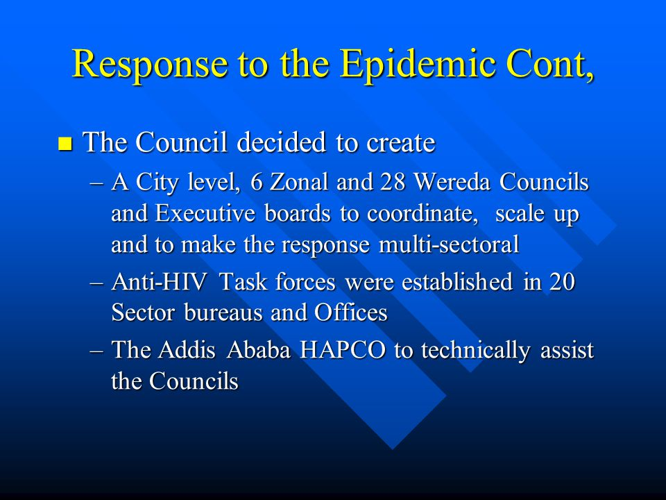 Response to the Epidemic Cont, The Council decided to create The Council decided to create –A City level, 6 Zonal and 28 Wereda Councils and Executive boards to coordinate, scale up and to make the response multi-sectoral –Anti-HIV Task forces were established in 20 Sector bureaus and Offices –The Addis Ababa HAPCO to technically assist the Councils