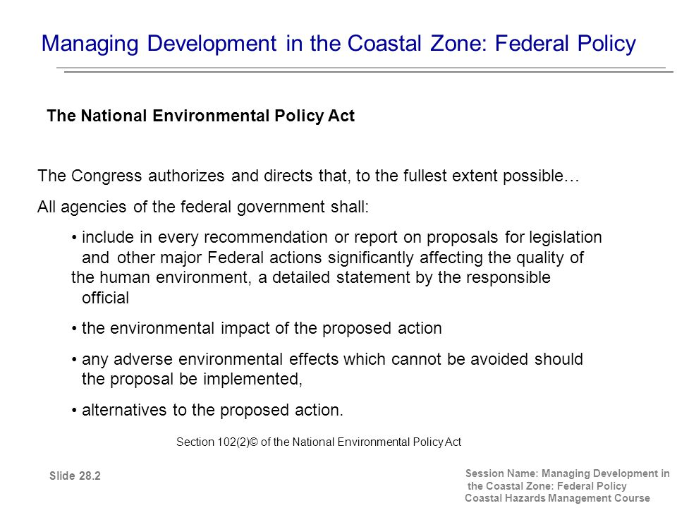 Managing Development in the Coastal Zone: Federal Policy Session Name: Managing Development in the Coastal Zone: Federal Policy Coastal Hazards Management Course The Congress authorizes and directs that, to the fullest extent possible… All agencies of the federal government shall: include in every recommendation or report on proposals for legislation and other major Federal actions significantly affecting the quality of the human environment, a detailed statement by the responsible official the environmental impact of the proposed action any adverse environmental effects which cannot be avoided should the proposal be implemented, alternatives to the proposed action.