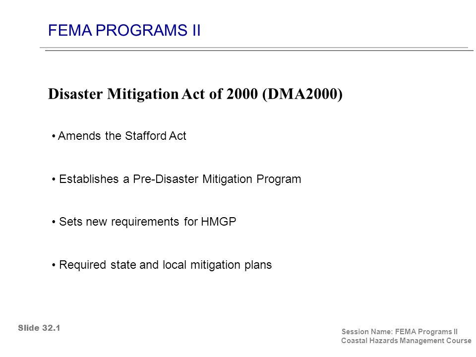 FEMA PROGRAMS II Session Name: FEMA Programs II Coastal Hazards Management Course Amends the Stafford Act Establishes a Pre-Disaster Mitigation Program Sets new requirements for HMGP Required state and local mitigation plans Disaster Mitigation Act of 2000 (DMA2000) Slide 32.1