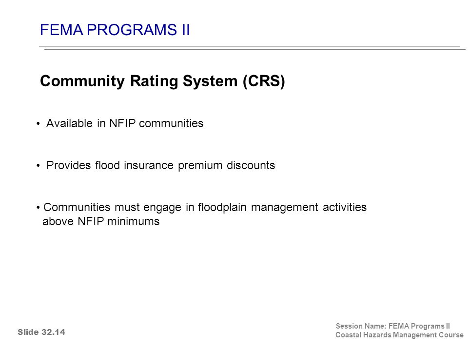 FEMA PROGRAMS II Session Name: FEMA Programs II Coastal Hazards Management Course Available in NFIP communities Provides flood insurance premium discounts Communities must engage in floodplain management activities above NFIP minimums Community Rating System (CRS) Slide 32.14