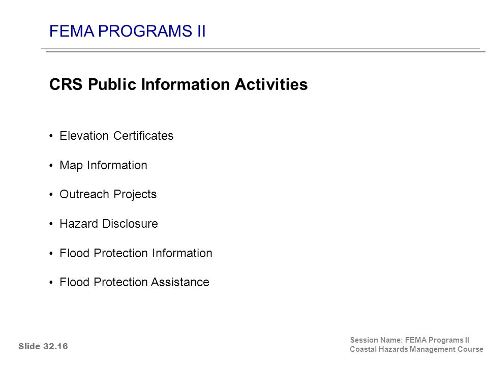 FEMA PROGRAMS II Session Name: FEMA Programs II Coastal Hazards Management Course Elevation Certificates Map Information Outreach Projects Hazard Disclosure Flood Protection Information Flood Protection Assistance CRS Public Information Activities Slide 32.16