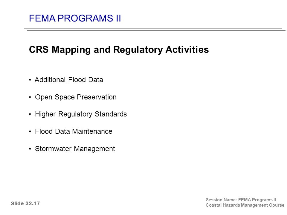 FEMA PROGRAMS II Session Name: FEMA Programs II Coastal Hazards Management Course Additional Flood Data Open Space Preservation Higher Regulatory Standards Flood Data Maintenance Stormwater Management CRS Mapping and Regulatory Activities Slide 32.17