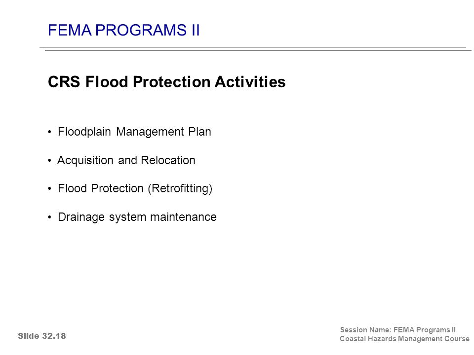 FEMA PROGRAMS II Session Name: FEMA Programs II Coastal Hazards Management Course Floodplain Management Plan Acquisition and Relocation Flood Protection (Retrofitting) Drainage system maintenance CRS Flood Protection Activities Slide 32.18