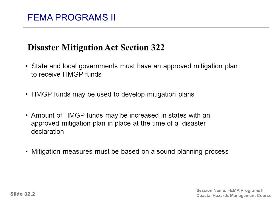 FEMA PROGRAMS II Session Name: FEMA Programs II Coastal Hazards Management Course State and local governments must have an approved mitigation plan to receive HMGP funds HMGP funds may be used to develop mitigation plans Amount of HMGP funds may be increased in states with an approved mitigation plan in place at the time of a disaster declaration Mitigation measures must be based on a sound planning process Disaster Mitigation Act Section 322 Slide 32.2