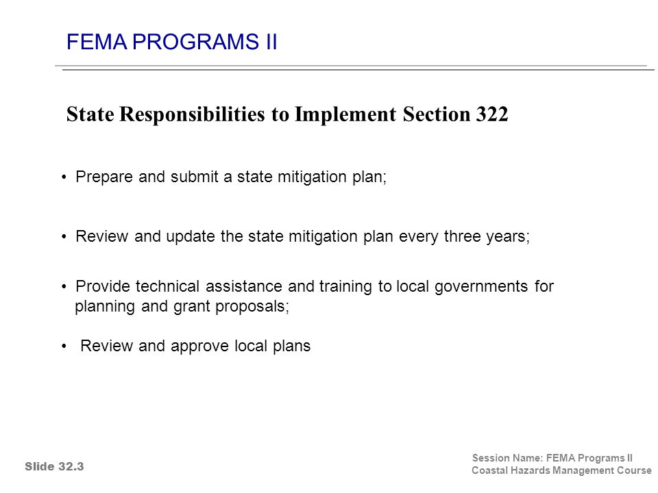 FEMA PROGRAMS II Session Name: FEMA Programs II Coastal Hazards Management Course Prepare and submit a state mitigation plan; Review and update the state mitigation plan every three years; Provide technical assistance and training to local governments for planning and grant proposals; Review and approve local plans State Responsibilities to Implement Section 322 Slide 32.3