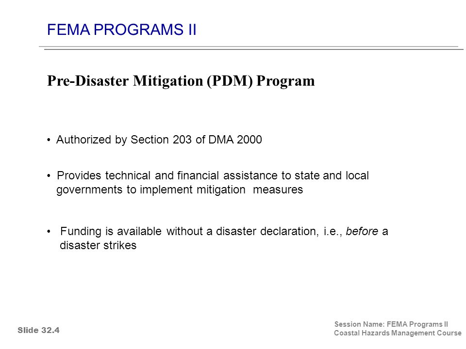 FEMA PROGRAMS II Session Name: FEMA Programs II Coastal Hazards Management Course Authorized by Section 203 of DMA 2000 Provides technical and financial assistance to state and local governments to implement mitigation measures Funding is available without a disaster declaration, i.e., before a disaster strikes Pre-Disaster Mitigation (PDM) Program Slide 32.4