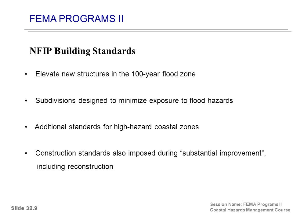 FEMA PROGRAMS II Session Name: FEMA Programs II Coastal Hazards Management Course Elevate new structures in the 100-year flood zone Subdivisions designed to minimize exposure to flood hazards Additional standards for high-hazard coastal zones Construction standards also imposed during substantial improvement , including reconstruction NFIP Building Standards Slide 32.9