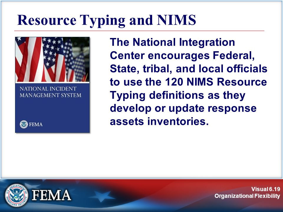 Visual 6.19 Organizational Flexibility Resource Typing and NIMS The National Integration Center encourages Federal, State, tribal, and local officials to use the 120 NIMS Resource Typing definitions as they develop or update response assets inventories.
