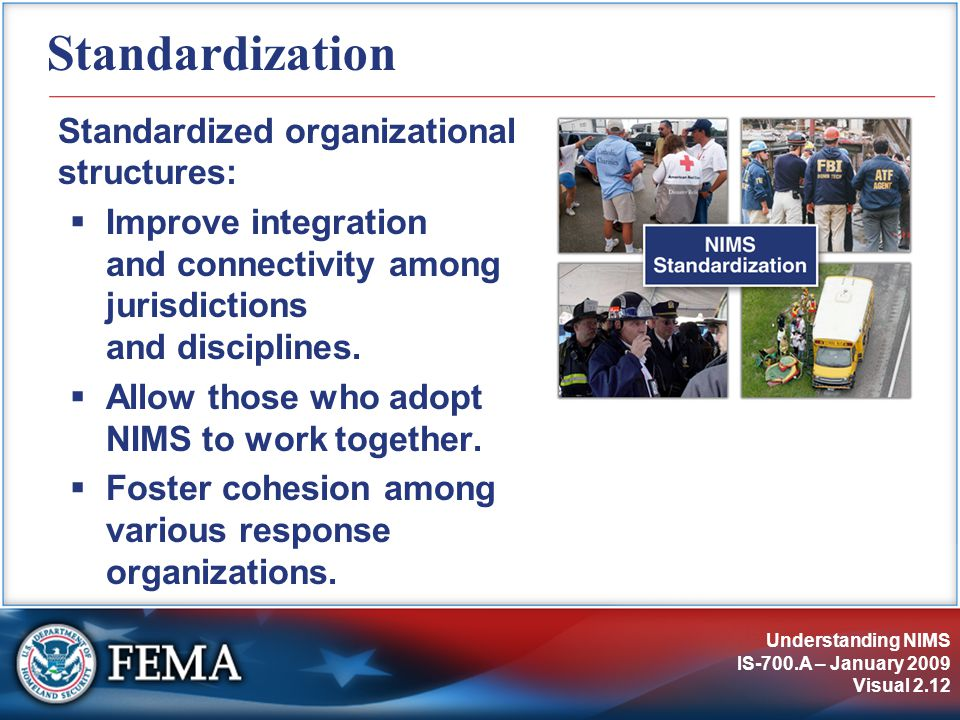 Understanding NIMS IS-700.A – January 2009 Visual 2.12 Standardization Standardized organizational structures:  Improve integration and connectivity among jurisdictions and disciplines.