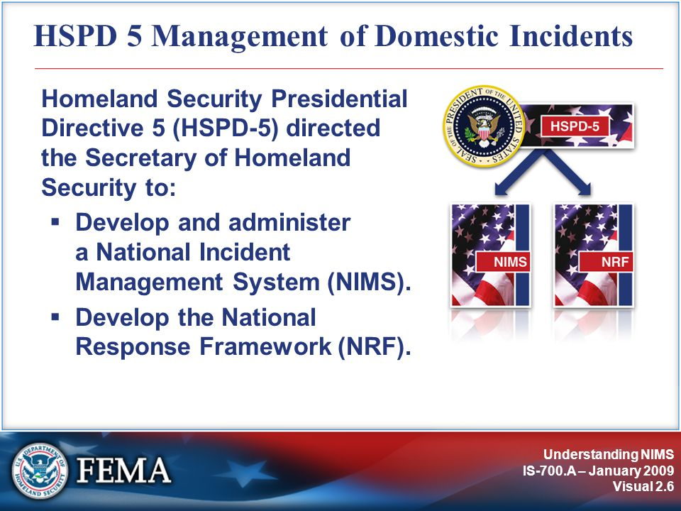 Understanding NIMS IS-700.A – January 2009 Visual 2.6 HSPD 5 Management of Domestic Incidents Homeland Security Presidential Directive 5 (HSPD-5) directed the Secretary of Homeland Security to:  Develop and administer a National Incident Management System (NIMS).