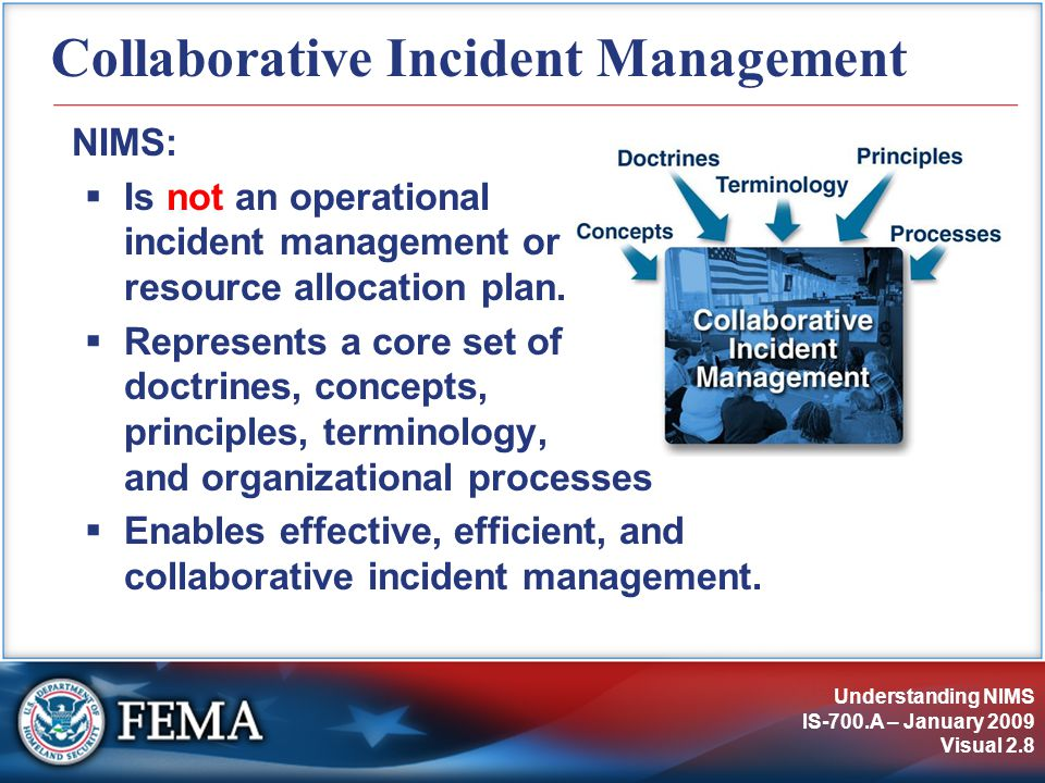 Understanding NIMS IS-700.A – January 2009 Visual 2.8 Collaborative Incident Management NIMS:  Is not an operational incident management or resource allocation plan.