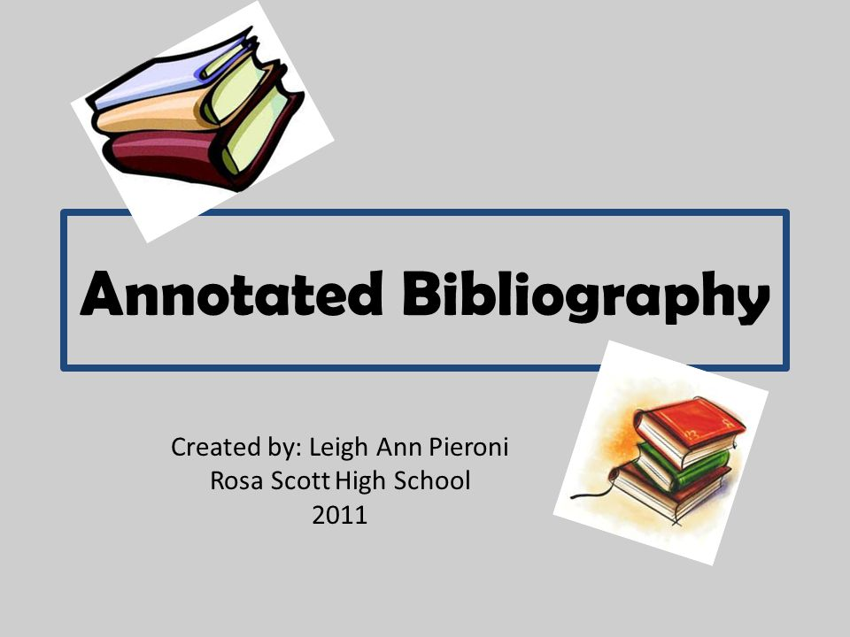 Annotated Bibliography Created by: Leigh Ann Pieroni Rosa Scott High School 2011