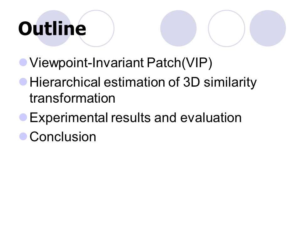 Outline Viewpoint-Invariant Patch(VIP) Hierarchical estimation of 3D similarity transformation Experimental results and evaluation Conclusion
