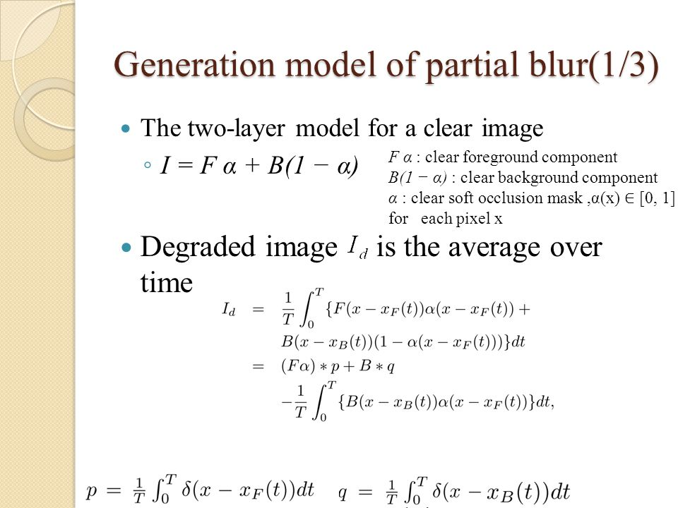 Generation model of partial blur(1/3) The two-layer model for a clear image ◦ I = F α + B(1 − α) Degraded image is the average over time F α : clear foreground component B(1 − α) : clear background component α : clear soft occlusion mask,α(x) ∈ [0, 1] for each pixel x