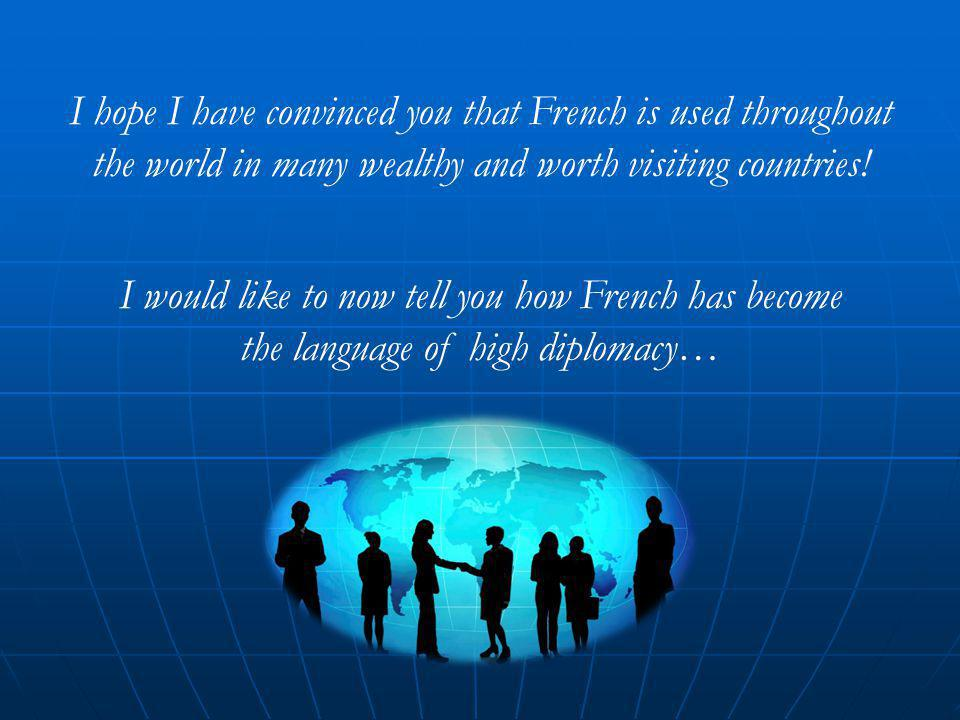 I hope I have convinced you that French is used throughout the world in many wealthy and worth visiting countries.