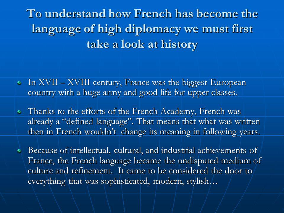 To understand how French has become the language of high diplomacy we must first take a look at history In XVII – XVIII century, France was the biggest European country with a huge army and good life for upper classes.