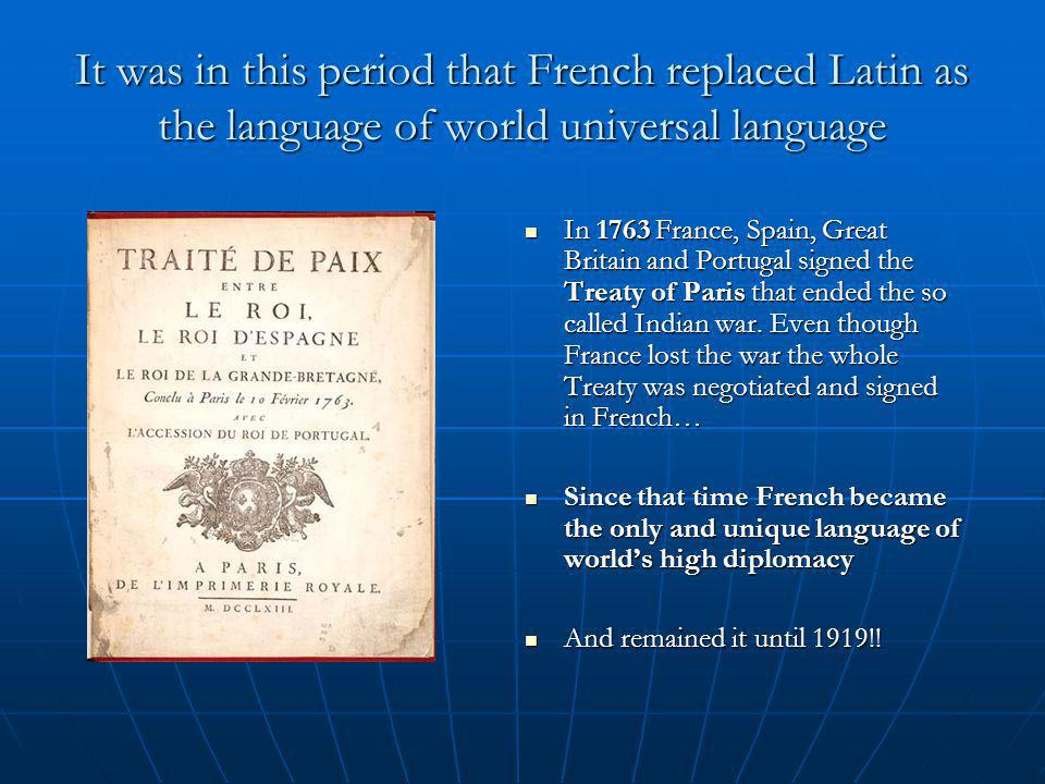 It was in this period that French replaced Latin as the language of world universal language In 1763 France, Spain, Great Britain and Portugal signed the Treaty of Paris that ended the so called Indian war.