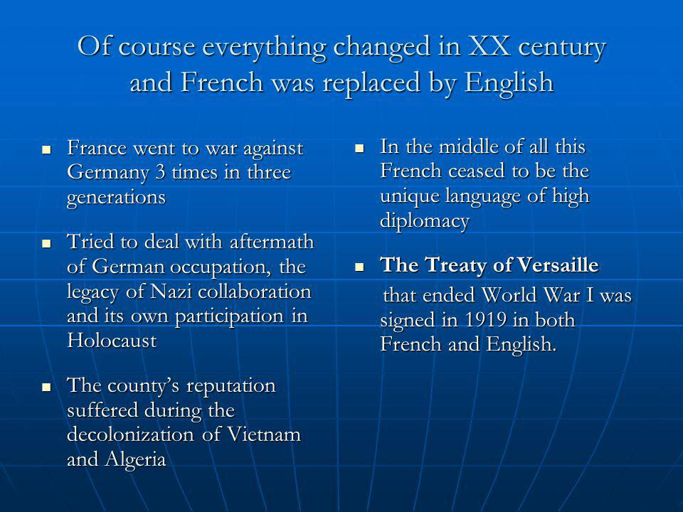 Of course everything changed in XX century and French was replaced by English France went to war against Germany 3 times in three generations France went to war against Germany 3 times in three generations Tried to deal with aftermath of German occupation, the legacy of Nazi collaboration and its own participation in Holocaust Tried to deal with aftermath of German occupation, the legacy of Nazi collaboration and its own participation in Holocaust The county's reputation suffered during the decolonization of Vietnam and Algeria The county's reputation suffered during the decolonization of Vietnam and Algeria In the middle of all this French ceased to be the unique language of high diplomacy In the middle of all this French ceased to be the unique language of high diplomacy The Treaty of Versaille The Treaty of Versaille that ended World War I was signed in 1919 in both French and English.