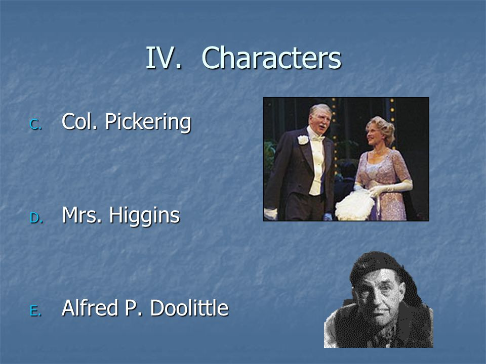 IV. Characters C. Col. Pickering D. Mrs. Higgins E. Alfred P. Doolittle