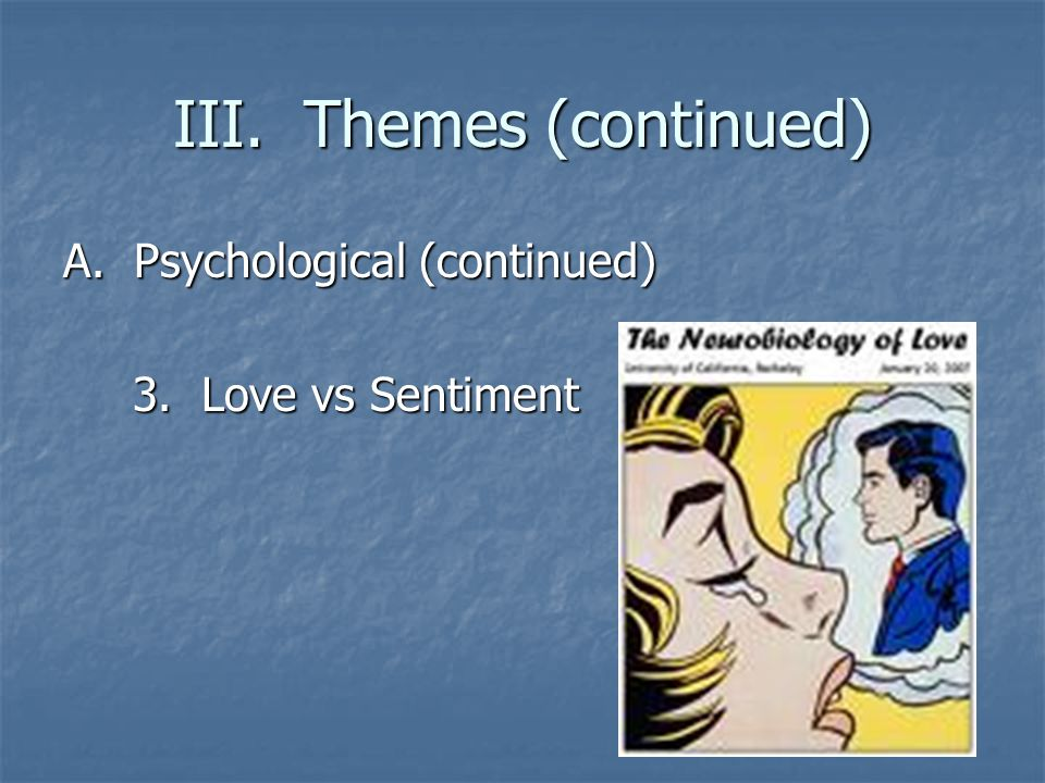 III. Themes (continued) A. Psychological (continued) 3. Love vs Sentiment