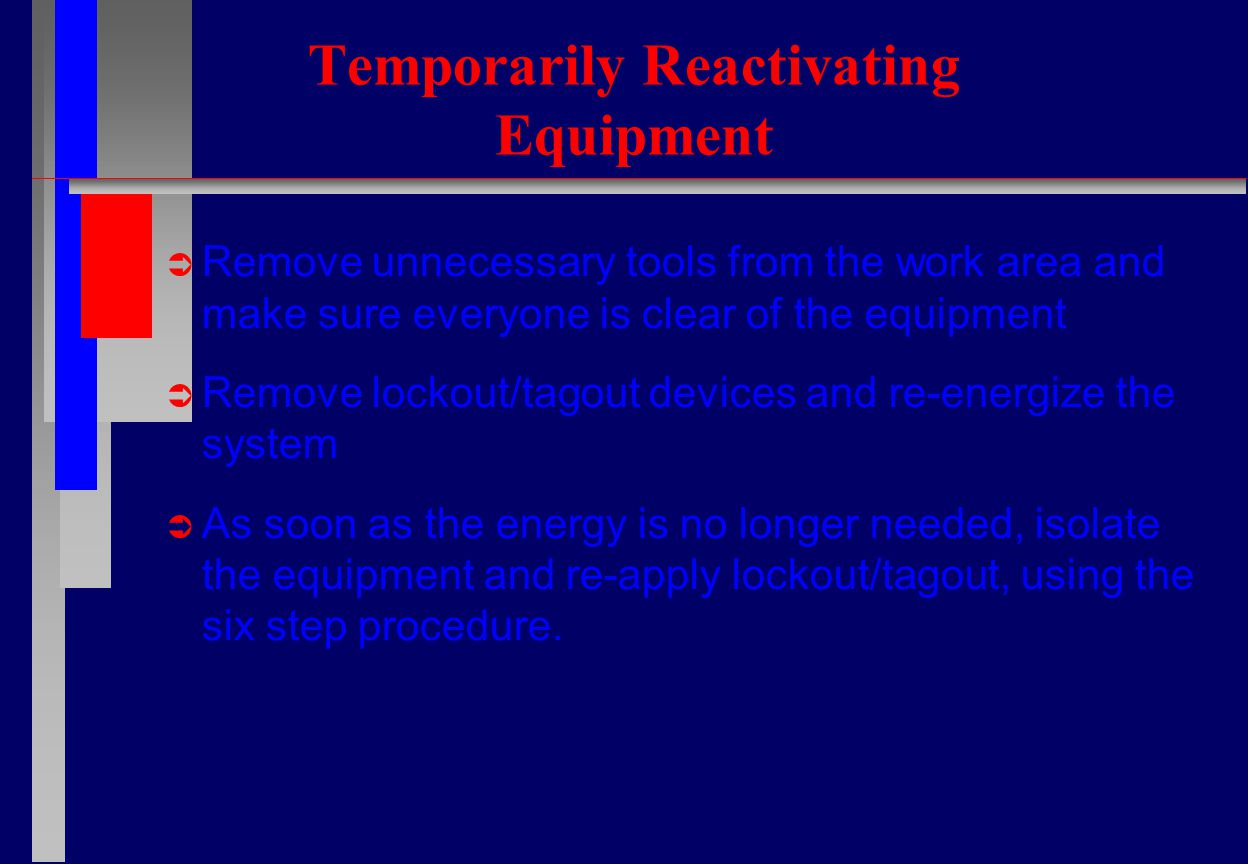 Temporarily Reactivating Equipment  Remove unnecessary tools from the work area and make sure everyone is clear of the equipment  Remove lockout/tagout devices and re-energize the system  As soon as the energy is no longer needed, isolate the equipment and re-apply lockout/tagout, using the six step procedure.