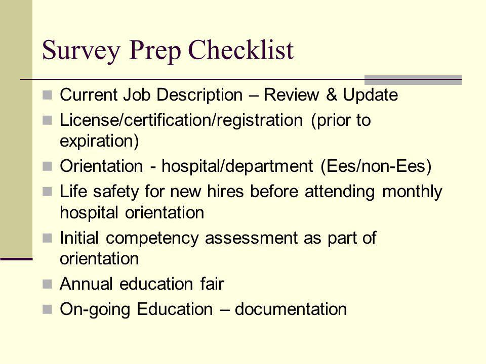 Survey Prep Checklist Current Job Description – Review & Update License/certification/registration (prior to expiration) Orientation - hospital/department (Ees/non-Ees) Life safety for new hires before attending monthly hospital orientation Initial competency assessment as part of orientation Annual education fair On-going Education – documentation