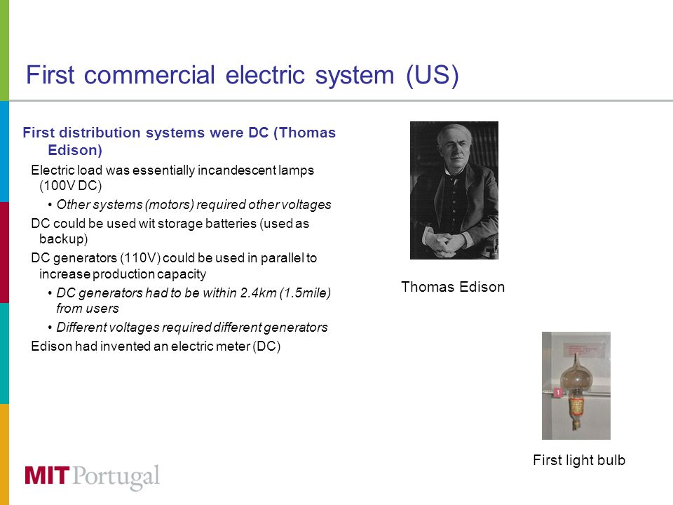 First commercial electric system (US) First distribution systems were DC (Thomas Edison) Electric load was essentially incandescent lamps (100V DC) Other systems (motors) required other voltages DC could be used wit storage batteries (used as backup) DC generators (110V) could be used in parallel to increase production capacity DC generators had to be within 2.4km (1.5mile) from users Different voltages required different generators Edison had invented an electric meter (DC) First light bulb Thomas Edison