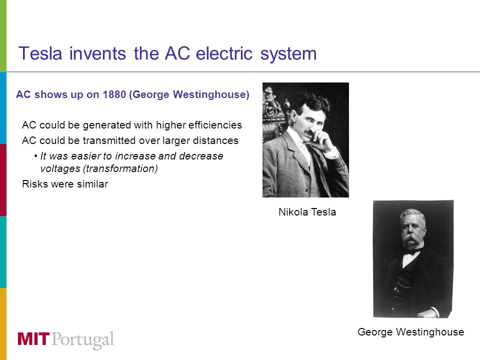 Tesla invents the AC electric system AC shows up on 1880 (George Westinghouse) AC could be generated with higher efficiencies AC could be transmitted over larger distances It was easier to increase and decrease voltages (transformation) Risks were similar Nikola Tesla George Westinghouse