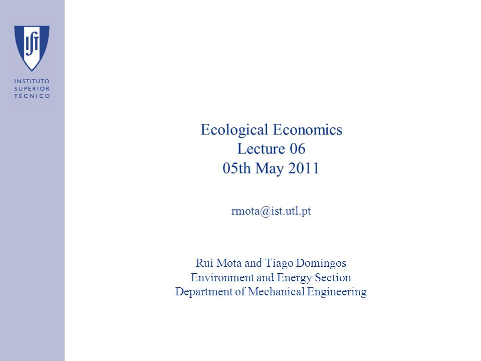Ecological Economics Lecture 06 05th May 2011 Rui Mota and Tiago Domingos Environment and Energy Section Department of Mechanical Engineering