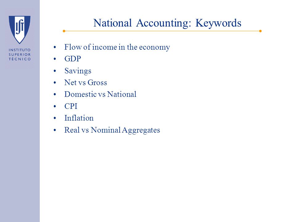 National Accounting: Keywords Flow of income in the economy GDP Savings Net vs Gross Domestic vs National CPI Inflation Real vs Nominal Aggregates