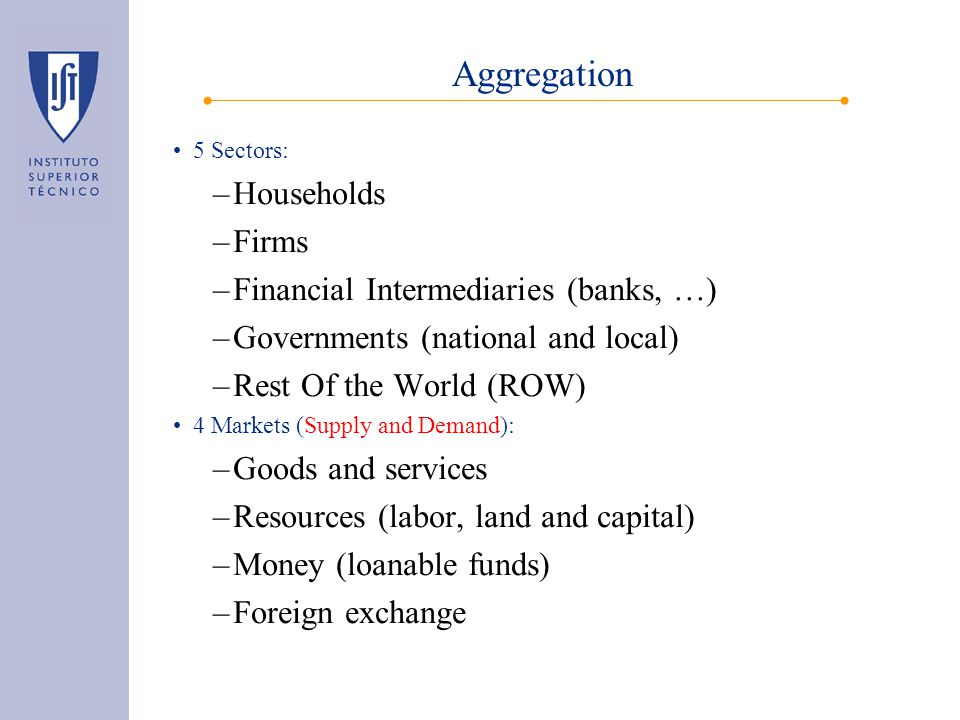 Aggregation 5 Sectors: –Households –Firms –Financial Intermediaries (banks, …) –Governments (national and local) –Rest Of the World (ROW) 4 Markets (Supply and Demand): –Goods and services –Resources (labor, land and capital) –Money (loanable funds) –Foreign exchange